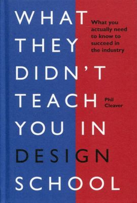 What they didn't teach you in design school - Phil Cleaver