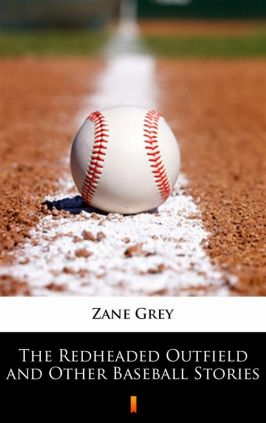 The Redheaded Outfield and Other Baseball Stories - Zane Grey
