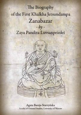 The Biography of the First Khalkha Jetsundampa Zanabazar by Zaya Pandita Luvsanprinlei - Agata Bareja-Starzyńska