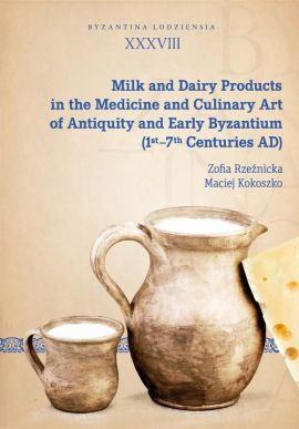 Milk and Dairy Products in the Medicine and Culinary Art of Antiquity and Early Byzantium (1st–7th Centuries AD) - Maciej Kokoszko, Zofia Rzeźnicka