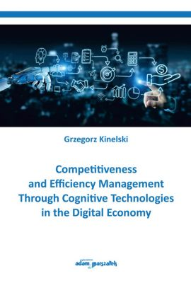 Competitiveness and Efficiency Management Through Cognitive Technologies in the Digital Economy - Grzegorz Kinelski