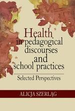 Health in pedagogical discourses and school practices. Selected perspectives - Alicja Szerląg