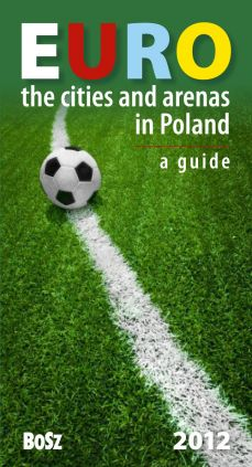 Euro The cities and arenas in Poland A guide - Kazimierz Kunicki, Tomasz Ławecki, Liliana Olchowik-Adamowska