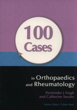 100 Cases in Orthopaedics and Rheumatology - Singh Parminder J., Catherine Swales
