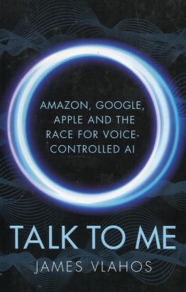 Talk to Me Amazon Google Apple and the Race for Voice Controlled Ai - James Vlahos