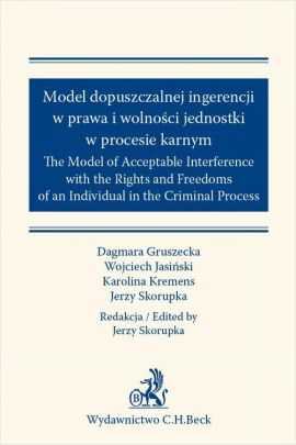 Model dopuszczalnej ingerencji w prawa wolności jednostki w procesie karnym. The Model of Acceptable Interference with the Rights and Freedoms of an Individual in the Criminal Process - Dagmara Gruszecka, Jerzy Skorupka, Karolina Kremens, Wojciech Jasiński