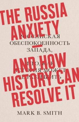 The Russia Anxiety: And How History Can Resolve It - Smith Mark B.